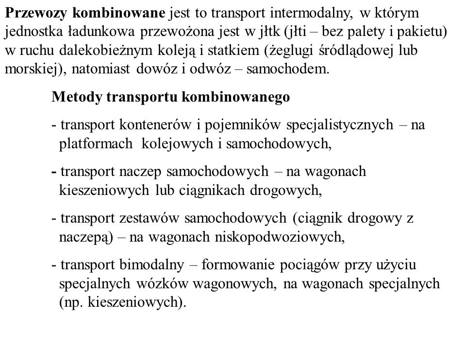 Przewozy kombinowane jest to transport intermodalny, w którym jednostka ładunkowa przewożona jest w jłtk (jłti – bez palety i pakietu) w ruchu dalekobieżnym koleją i statkiem (żeglugi śródlądowej lub morskiej), natomiast dowóz i odwóz – samochodem.