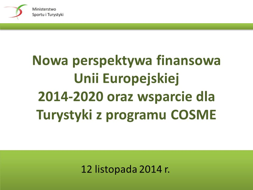 Nowa perspektywa finansowa Unii Europejskiej 2014-2020 oraz wsparcie dla Turystyki z programu COSME 12 listopada 2014 r.