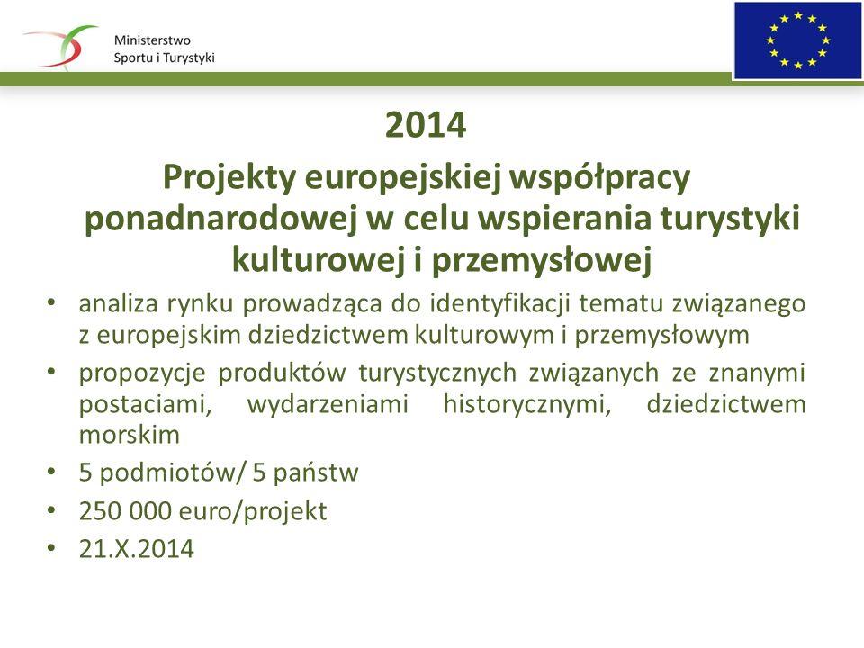 2014 Projekty europejskiej współpracy ponadnarodowej w celu wspierania turystyki kulturowej i przemysłowej analiza rynku prowadząca do identyfikacji tematu związanego z europejskim dziedzictwem kulturowym i przemysłowym propozycje produktów turystycznych związanych ze znanymi postaciami, wydarzeniami historycznymi, dziedzictwem morskim 5 podmiotów/ 5 państw 250 000 euro/projekt 21.X.2014