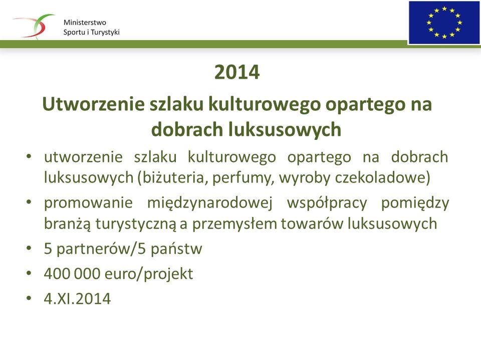 2014 Utworzenie szlaku kulturowego opartego na dobrach luksusowych utworzenie szlaku kulturowego opartego na dobrach luksusowych (biżuteria, perfumy, wyroby czekoladowe) promowanie międzynarodowej współpracy pomiędzy branżą turystyczną a przemysłem towarów luksusowych 5 partnerów/5 państw 400 000 euro/projekt 4.XI.2014