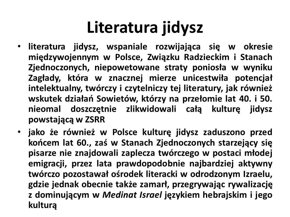 Literatura jidysz literatura jidysz, wspaniale rozwijająca się w okresie międzywojennym w Polsce, Związku Radzieckim i Stanach Zjednoczonych, niepowetowane straty poniosła w wyniku Zagłady, która w znacznej mierze unicestwiła potencjał intelektualny, twórczy i czytelniczy tej literatury, jak również wskutek działań Sowietów, którzy na przełomie lat 40.