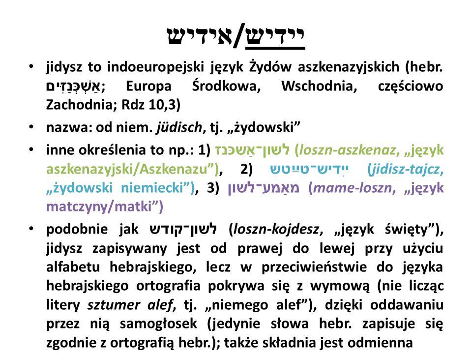 אידיש / יידיש jidysz to indoeuropejski język Żydów aszkenazyjskich (hebr. אַשְׁכְּנַזִּים ; Europa Środkowa, Wschodnia, częściowo Zachodnia; Rdz 10,3)