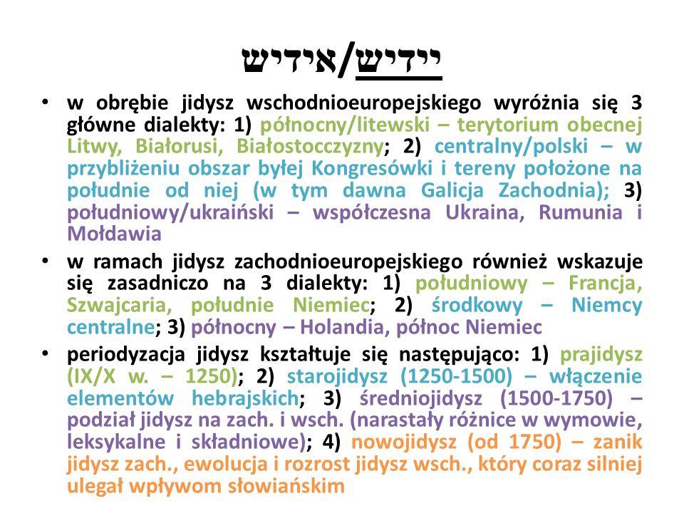 אידיש / יידיש w obrębie jidysz wschodnioeuropejskiego wyróżnia się 3 główne dialekty: 1) północny/litewski – terytorium obecnej Litwy, Białorusi, Białostocczyzny; 2) centralny/polski – w przybliżeniu obszar byłej Kongresówki i tereny położone na południe od niej (w tym dawna Galicja Zachodnia); 3) południowy/ukraiński – współczesna Ukraina, Rumunia i Mołdawia w ramach jidysz zachodnioeuropejskiego również wskazuje się zasadniczo na 3 dialekty: 1) południowy – Francja, Szwajcaria, południe Niemiec; 2) środkowy – Niemcy centralne; 3) północny – Holandia, północ Niemiec periodyzacja jidysz kształtuje się następująco: 1) prajidysz (IX/X w.