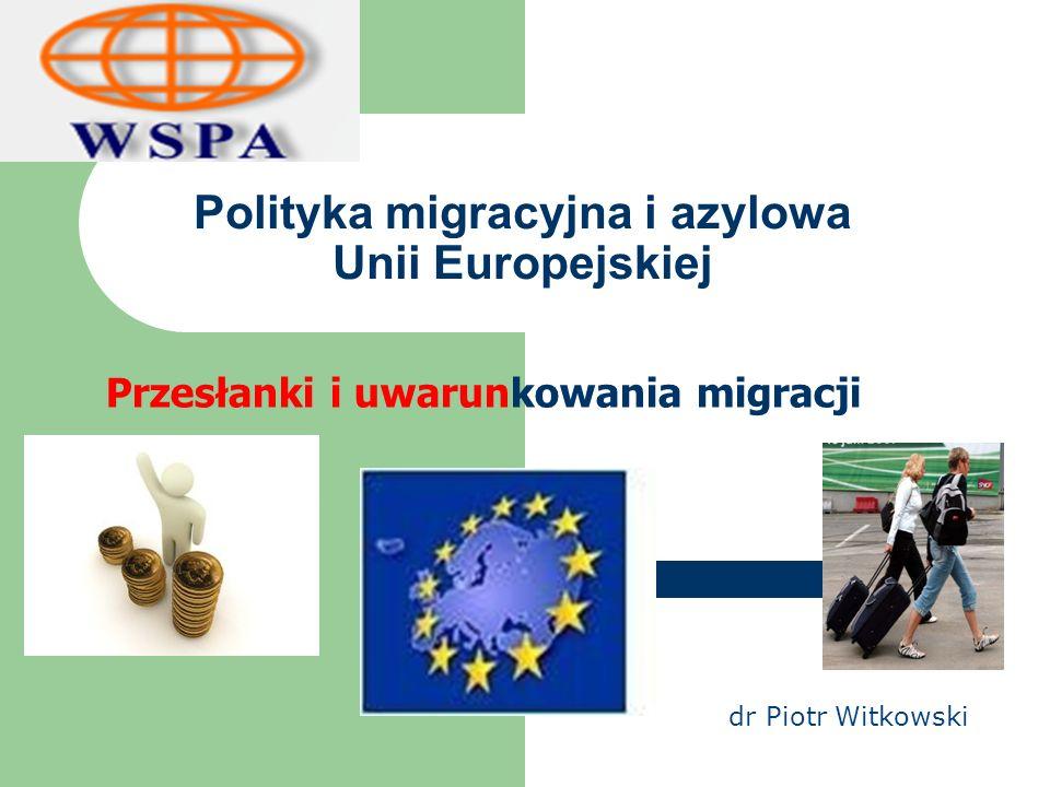Polityka migracyjna i azylowa Unii Europejskiej Przesłanki i uwarunkowania migracji dr Piotr Witkowski