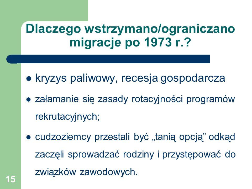 15 Dlaczego wstrzymano/ograniczano migracje po 1973 r.? kryzys paliwowy, recesja gospodarcza załamanie się zasady rotacyjności programów rekrutacyjnyc
