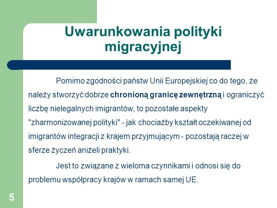 Uwarunkowania polityki migracyjnej Pomimo zgodności państw Unii Europejskiej co do tego, że należy stworzyć dobrze chronioną granicę zewnętrzną i ograniczyć liczbę nielegalnych imigrantów, to pozostałe aspekty zharmonizowanej polityki - jak chociażby kształt oczekiwanej od imigrantów integracji z krajem przyjmującym - pozostają raczej w sferze życzeń aniżeli praktyki.