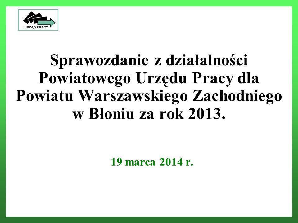 Sprawozdanie z działalności Powiatowego Urzędu Pracy dla Powiatu Warszawskiego Zachodniego w Błoniu za rok 2013. 19 marca 2014 r. Powiatowy Urząd Prac