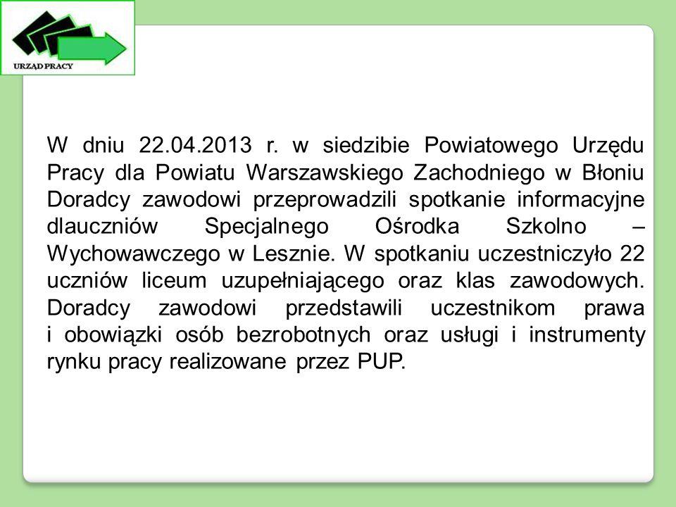 W dniu 22.04.2013 r. w siedzibie Powiatowego Urzędu Pracy dla Powiatu Warszawskiego Zachodniego w Błoniu Doradcy zawodowi przeprowadzili spotkanie inf