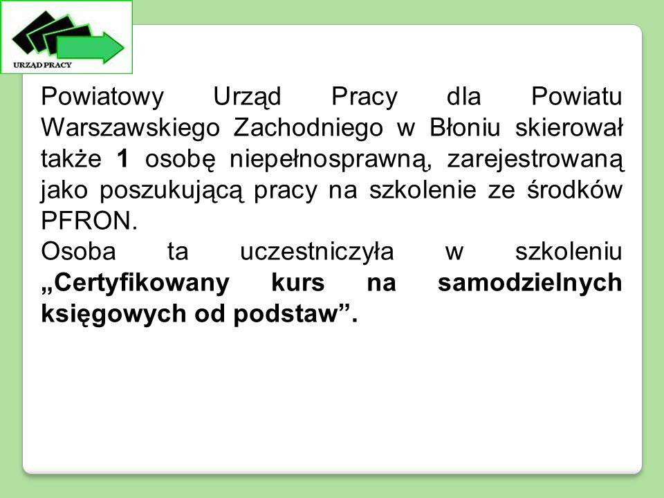 Powiatowy Urząd Pracy dla Powiatu Warszawskiego Zachodniego w Błoniu skierował także 1 osobę niepełnosprawną, zarejestrowaną jako poszukującą pracy na szkolenie ze środków PFRON.