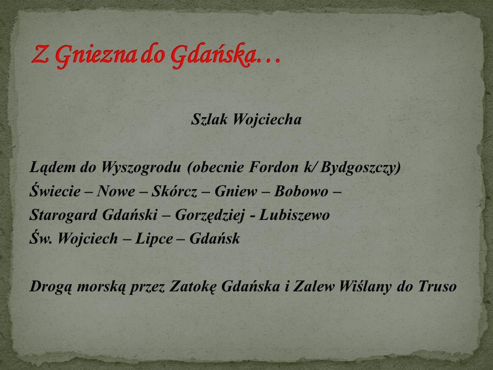 Szlak Wojciecha Lądem do Wyszogrodu (obecnie Fordon k/ Bydgoszczy) Świecie – Nowe – Skórcz – Gniew – Bobowo – Starogard Gdański – Gorzędziej - Lubisze