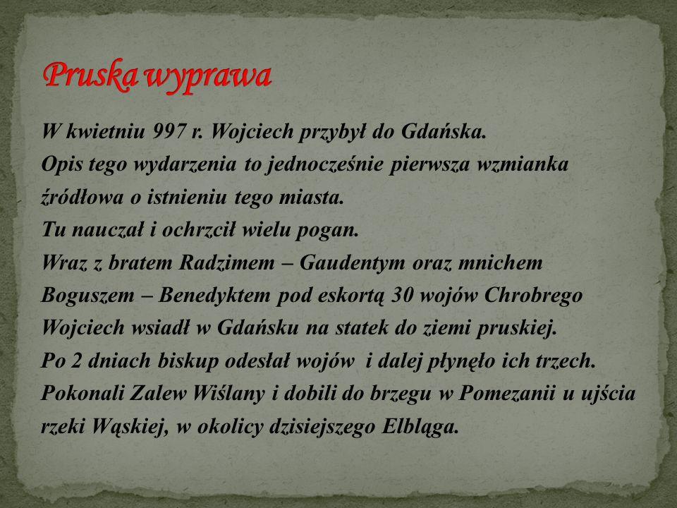 W kwietniu 997 r. Wojciech przybył do Gdańska. Opis tego wydarzenia to jednocześnie pierwsza wzmianka źródłowa o istnieniu tego miasta. Tu nauczał i o