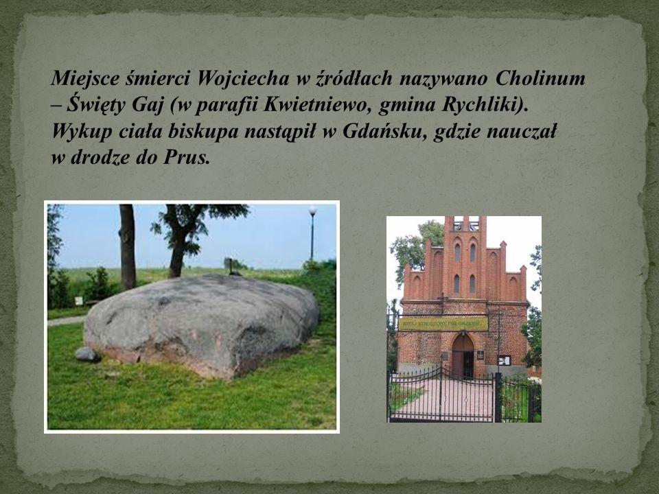 Miejsce śmierci Wojciecha w źródłach nazywano Cholinum – Święty Gaj (w parafii Kwietniewo, gmina Rychliki). Wykup ciała biskupa nastąpił w Gdańsku, gd