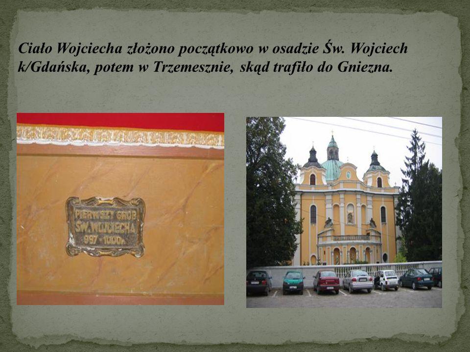 Ciało Wojciecha złożono początkowo w osadzie Św. Wojciech k/Gdańska, potem w Trzemesznie, skąd trafiło do Gniezna.