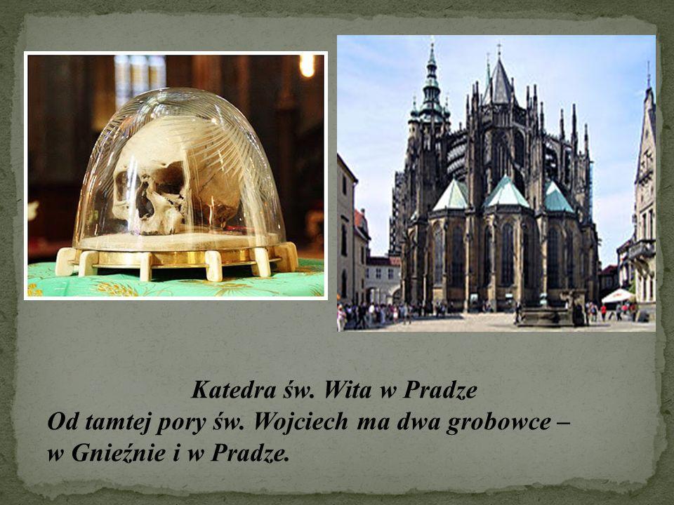 Katedra św. Wita w Pradze Od tamtej pory św. Wojciech ma dwa grobowce – w Gnieźnie i w Pradze.