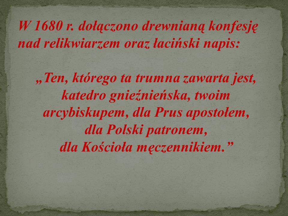 """W 1680 r. dołączono drewnianą konfesję nad relikwiarzem oraz łaciński napis: """"Ten, którego ta trumna zawarta jest, katedro gnieźnieńska, twoim arcybis"""