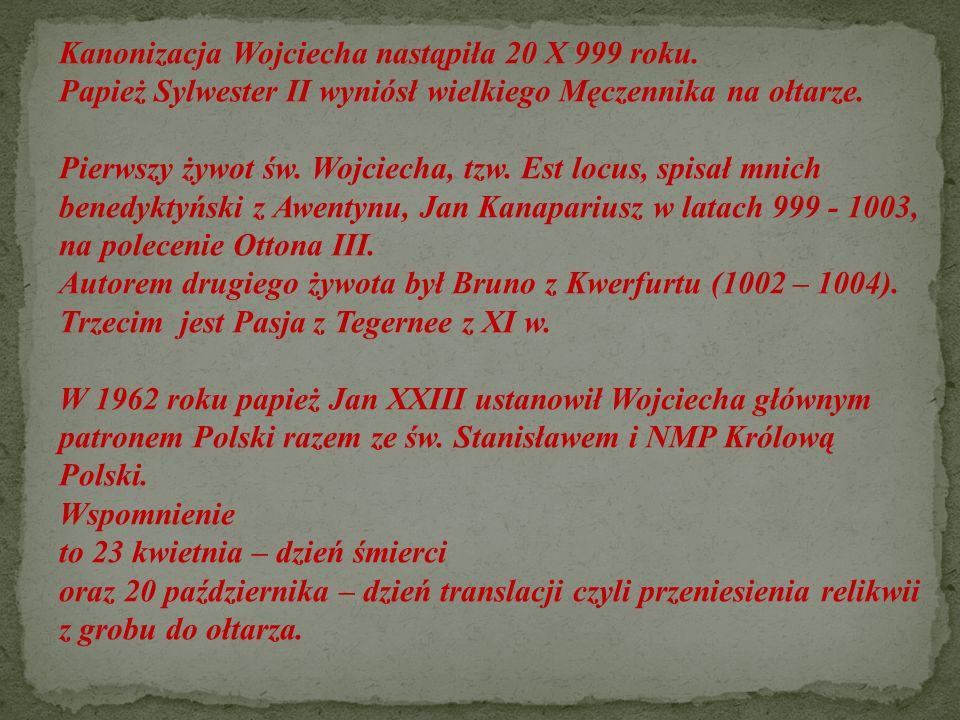 Kanonizacja Wojciecha nastąpiła 20 X 999 roku. Papież Sylwester II wyniósł wielkiego Męczennika na ołtarze. Pierwszy żywot św. Wojciecha, tzw. Est loc