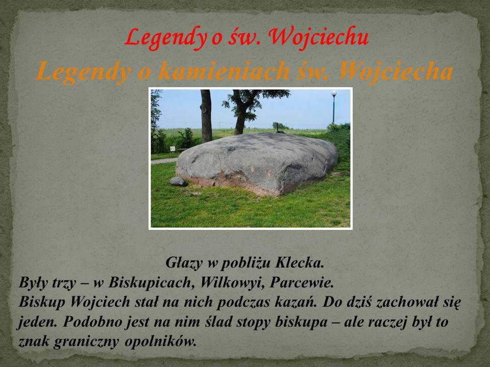 Legendy o św. Wojciechu Legendy o kamieniach św. Wojciecha Głazy w pobliżu Klecka. Były trzy – w Biskupicach, Wilkowyi, Parcewie. Biskup Wojciech stał