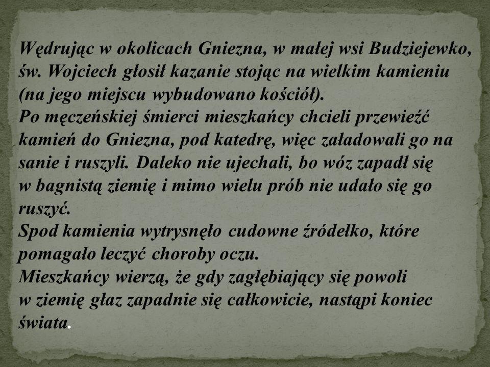 Wędrując w okolicach Gniezna, w małej wsi Budziejewko, św. Wojciech głosił kazanie stojąc na wielkim kamieniu (na jego miejscu wybudowano kościół). Po