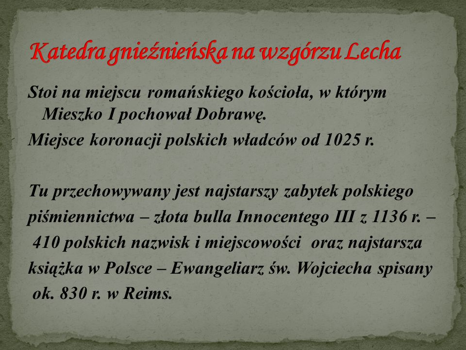 Stoi na miejscu romańskiego kościoła, w którym Mieszko I pochował Dobrawę. Miejsce koronacji polskich władców od 1025 r. Tu przechowywany jest najstar