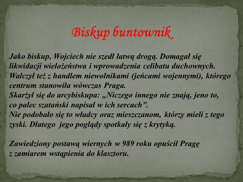 Biskup buntownik Jako biskup, Wojciech nie szedł łatwą drogą. Domagał się likwidacji wielożeństwa i wprowadzenia celibatu duchownych. Walczył też z ha