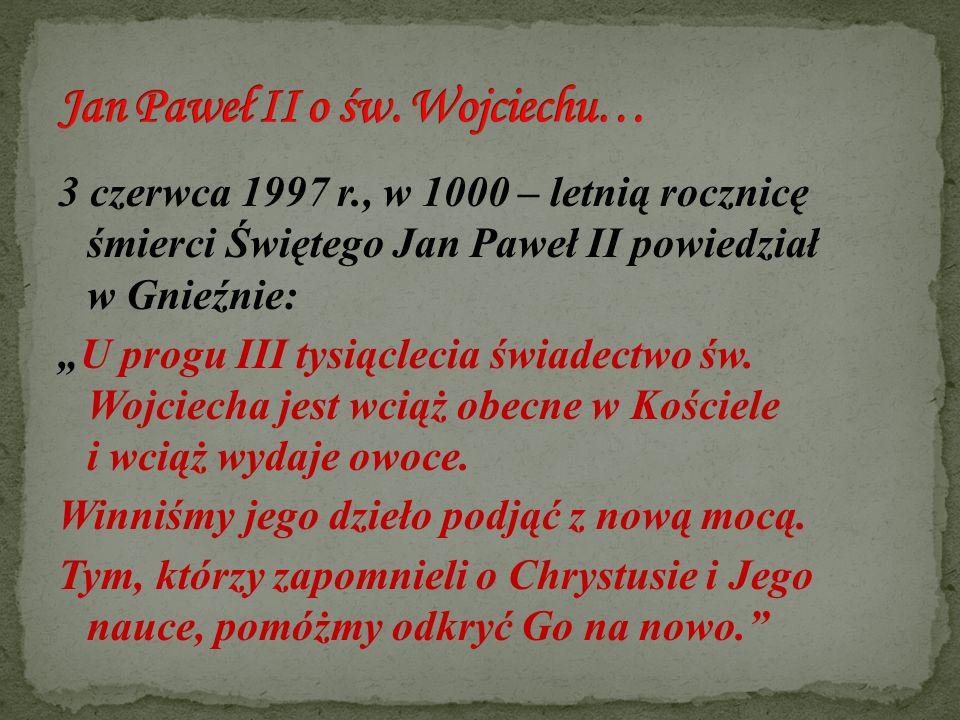 """3 czerwca 1997 r., w 1000 – letnią rocznicę śmierci Świętego Jan Paweł II powiedział w Gnieźnie: """"U progu III tysiąclecia świadectwo św. Wojciecha jes"""