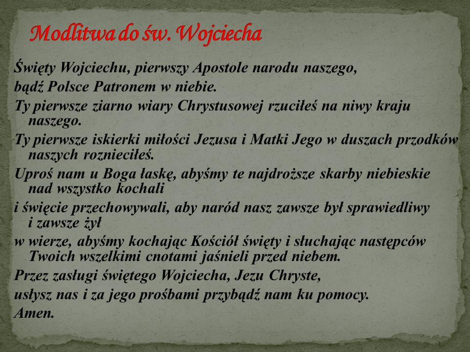 Święty Wojciechu, pierwszy Apostole narodu naszego, bądź Polsce Patronem w niebie. Ty pierwsze ziarno wiary Chrystusowej rzuciłeś na niwy kraju naszeg