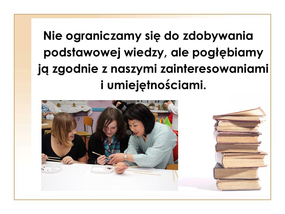 Nie ograniczamy się do zdobywania podstawowej wiedzy, ale pogłębiamy ją zgodnie z naszymi zainteresowaniami i umiejętnościami.