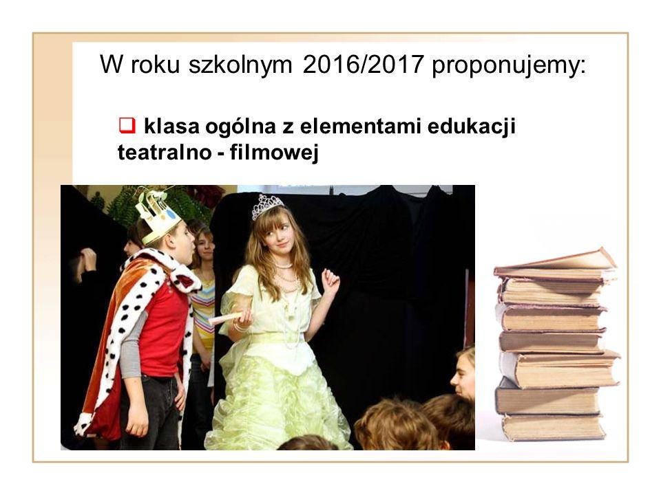 W roku szkolnym 2016/2017 proponujemy:  klasa ogólna z elementami edukacji teatralno - filmowej