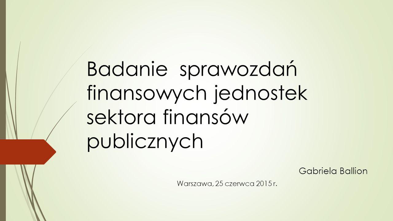 Badanie sprawozdań finansowych jednostek sektora finansów publicznych Gabriela Ballion Warszawa, 25 czerwca 2015 r.