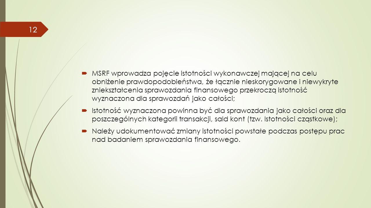  MSRF wprowadza pojęcie istotności wykonawczej mającej na celu obniżenie prawdopodobieństwa, że łącznie nieskorygowane i niewykryte zniekształcenia sprawozdania finansowego przekroczą istotność wyznaczona dla sprawozdań jako całości;  Istotność wyznaczona powinna być dla sprawozdania jako całości oraz dla poszczególnych kategorii transakcji, sald kont (tzw.