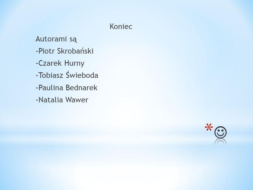 Koniec Autorami są -Piotr Skrobański -Czarek Hurny -Tobiasz Świeboda -Paulina Bednarek -Natalia Wawer