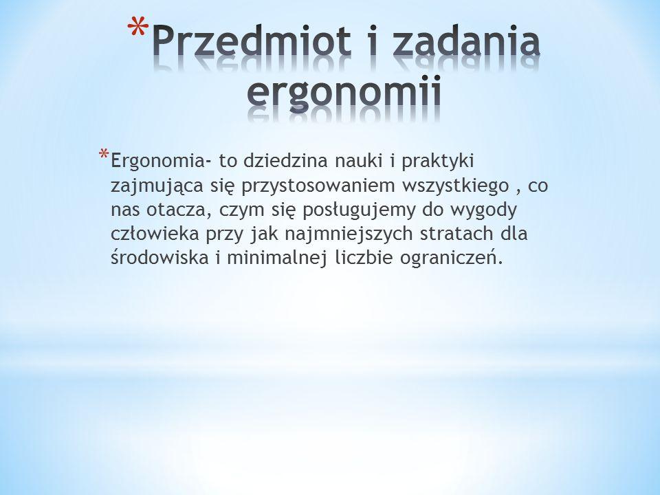 * Ergonomia- to dziedzina nauki i praktyki zajmująca się przystosowaniem wszystkiego, co nas otacza, czym się posługujemy do wygody człowieka przy jak