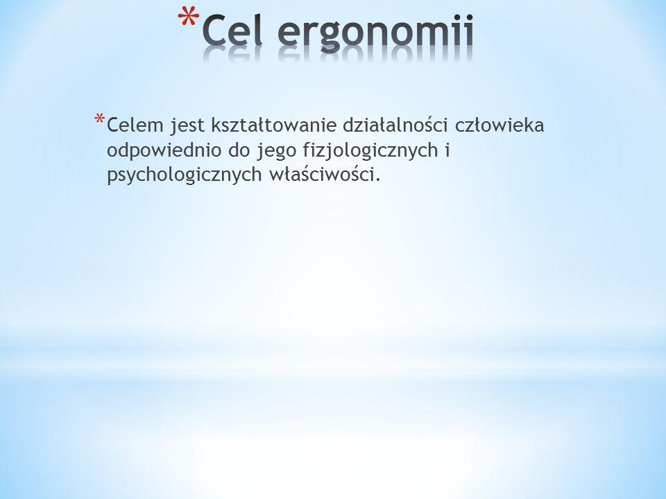 * Celem jest kształtowanie działalności człowieka odpowiednio do jego fizjologicznych i psychologicznych właściwości.