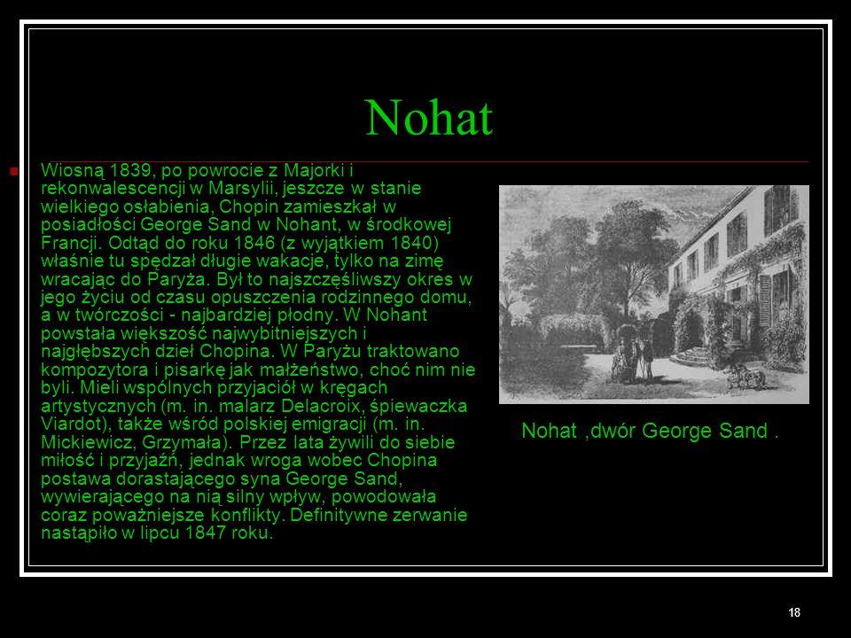 18 Nohat Wiosną 1839, po powrocie z Majorki i rekonwalescencji w Marsylii, jeszcze w stanie wielkiego osłabienia, Chopin zamieszkał w posiadłości George Sand w Nohant, w środkowej Francji.