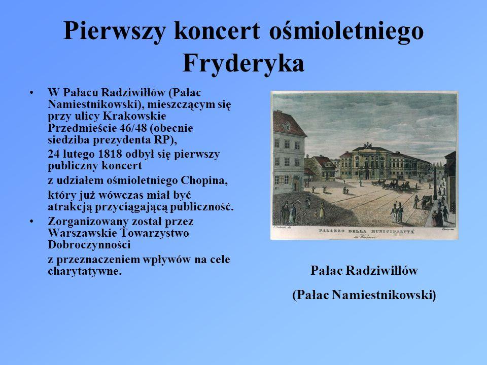 Pierwszy koncert ośmioletniego Fryderyka W Pałacu Radziwiłłów (Pałac Namiestnikowski), mieszczącym się przy ulicy Krakowskie Przedmieście 46/48 (obecnie siedziba prezydenta RP), 24 lutego 1818 odbył się pierwszy publiczny koncert z udziałem ośmioletniego Chopina, który już wówczas miał być atrakcją przyciągającą publiczność.