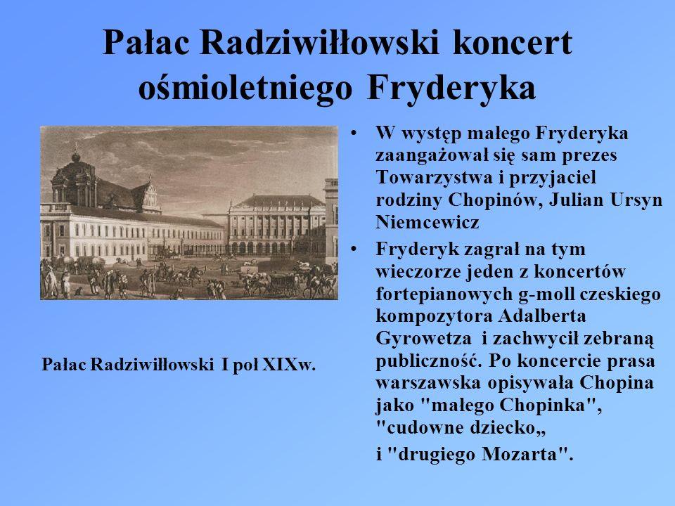 Pałac Radziwiłłowski koncert ośmioletniego Fryderyka W występ małego Fryderyka zaangażował się sam prezes Towarzystwa i przyjaciel rodziny Chopinów, Julian Ursyn Niemcewicz Fryderyk zagrał na tym wieczorze jeden z koncertów fortepianowych g-moll czeskiego kompozytora Adalberta Gyrowetza i zachwycił zebraną publiczność.