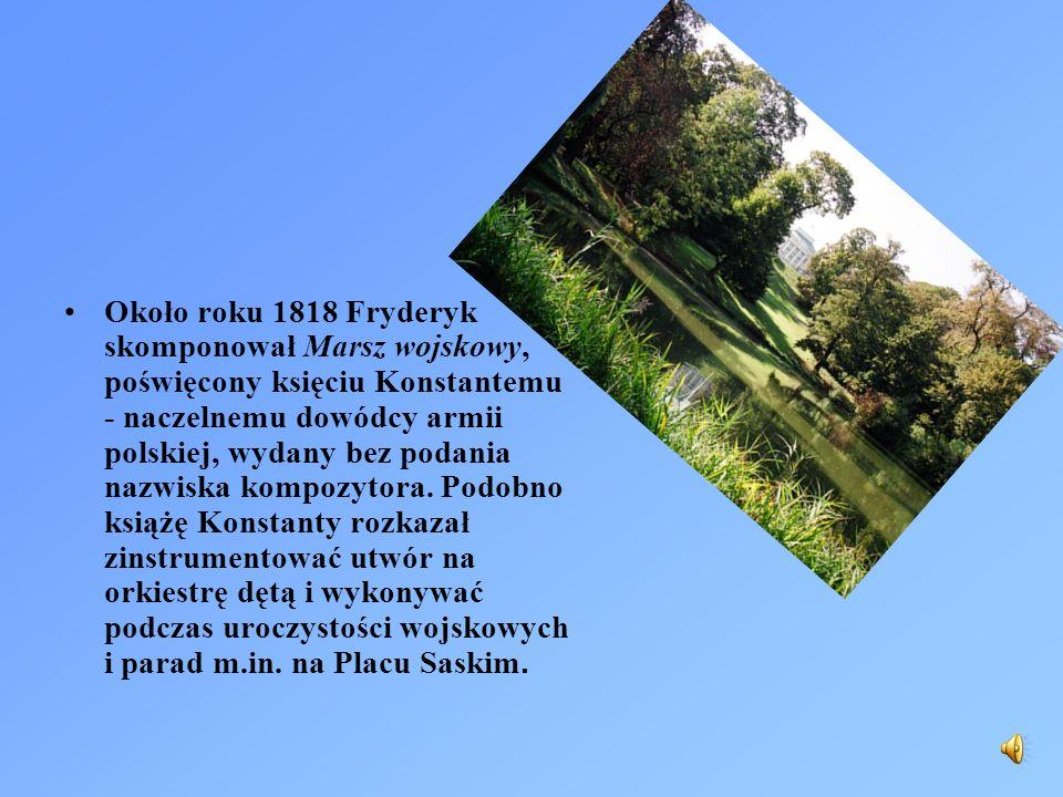 Około roku 1818 Fryderyk skomponował Marsz wojskowy, poświęcony księciu Konstantemu - naczelnemu dowódcy armii polskiej, wydany bez podania nazwiska k