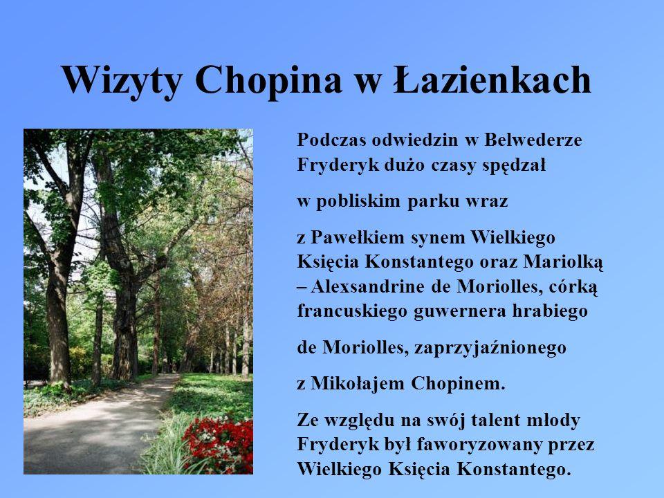 Wizyty Chopina w Łazienkach Podczas odwiedzin w Belwederze Fryderyk dużo czasy spędzał w pobliskim parku wraz z Pawełkiem synem Wielkiego Księcia Konstantego oraz Mariolką – Alexsandrine de Moriolles, córką francuskiego guwernera hrabiego de Moriolles, zaprzyjaźnionego z Mikołajem Chopinem.