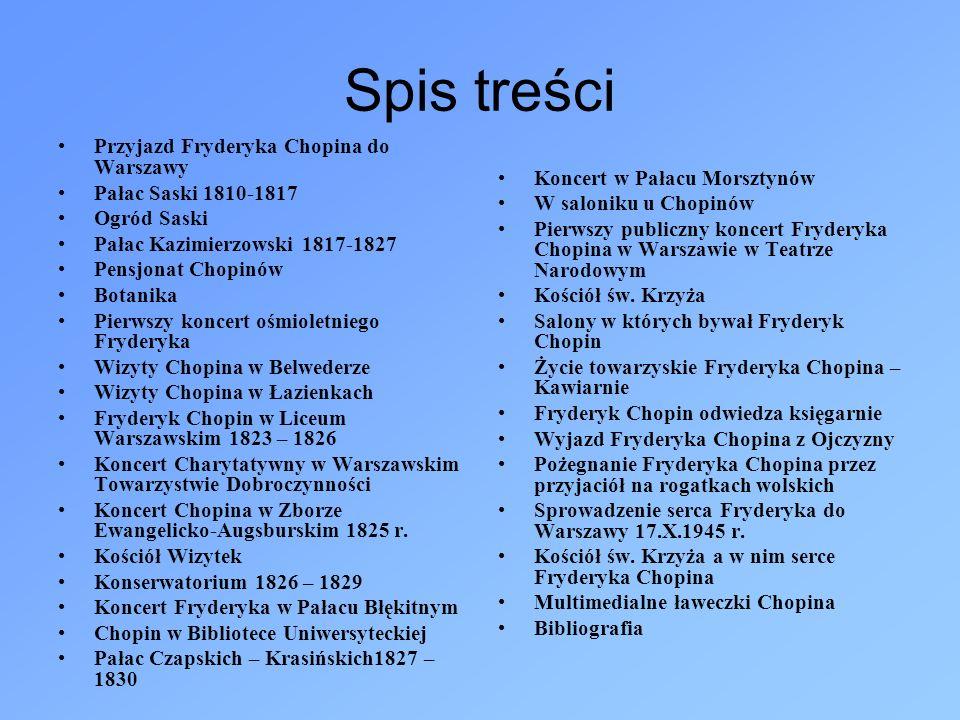Spis treści Przyjazd Fryderyka Chopina do Warszawy Pałac Saski 1810-1817 Ogród Saski Pałac Kazimierzowski 1817-1827 Pensjonat Chopinów Botanika Pierws