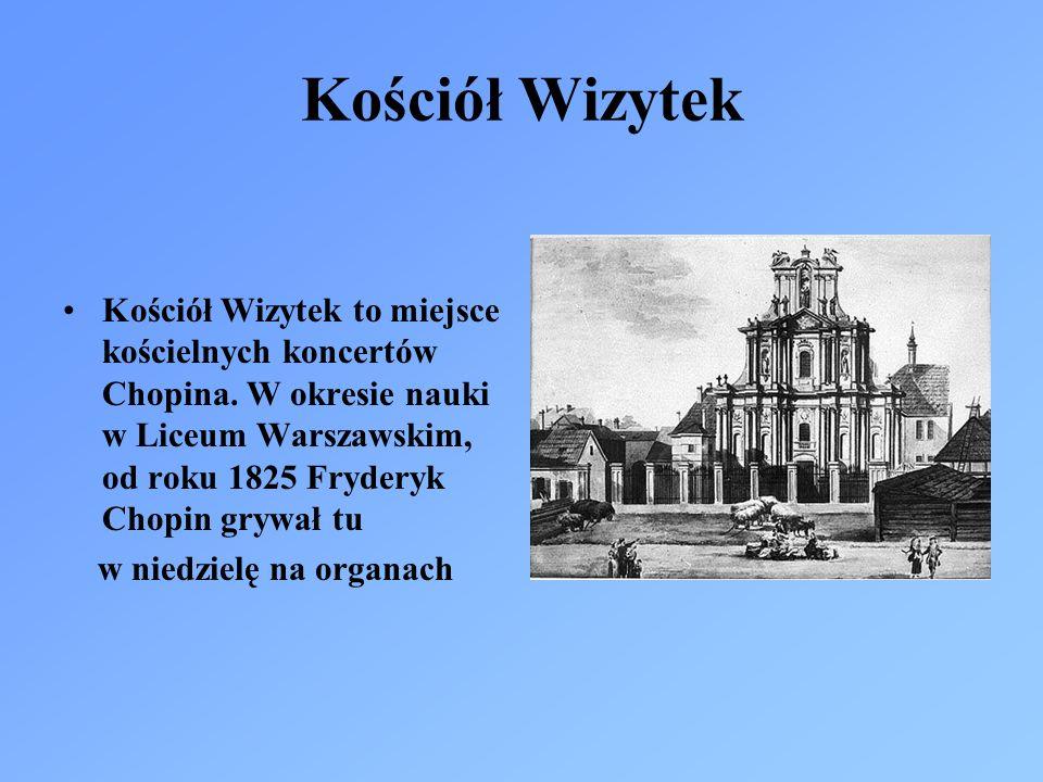 Kościół Wizytek Kościół Wizytek to miejsce kościelnych koncertów Chopina. W okresie nauki w Liceum Warszawskim, od roku 1825 Fryderyk Chopin grywał tu
