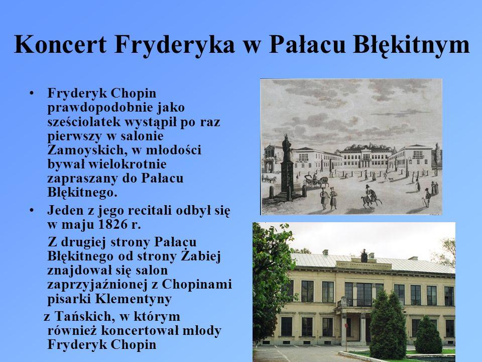 Koncert Fryderyka w Pałacu Błękitnym Fryderyk Chopin prawdopodobnie jako sześciolatek wystąpił po raz pierwszy w salonie Zamoyskich, w młodości bywał wielokrotnie zapraszany do Pałacu Błękitnego.