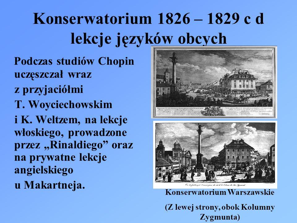 Konserwatorium 1826 – 1829 c d lekcje języków obcych Podczas studiów Chopin uczęszczał wraz z przyjaciółmi T. Woyciechowskim i K. Weltzem, na lekcje w