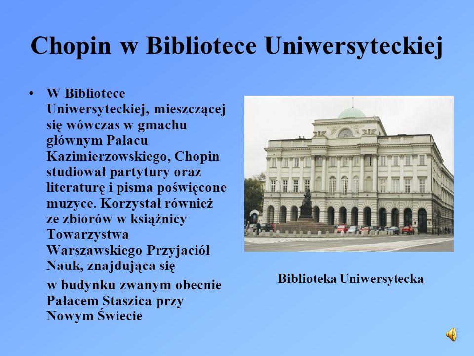 Chopin w Bibliotece Uniwersyteckiej W Bibliotece Uniwersyteckiej, mieszczącej się wówczas w gmachu głównym Pałacu Kazimierzowskiego, Chopin studiował partytury oraz literaturę i pisma poświęcone muzyce.