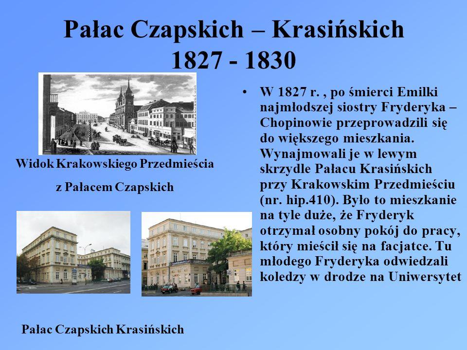 Pałac Czapskich – Krasińskich 1827 - 1830 W 1827 r., po śmierci Emilki najmłodszej siostry Fryderyka – Chopinowie przeprowadzili się do większego mieszkania.