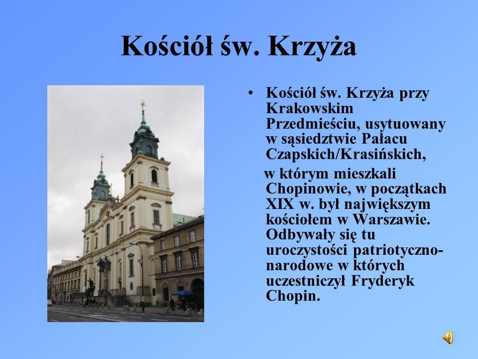 Kościół św. Krzyża Kościół św. Krzyża przy Krakowskim Przedmieściu, usytuowany w sąsiedztwie Pałacu Czapskich/Krasińskich, w którym mieszkali Chopinow