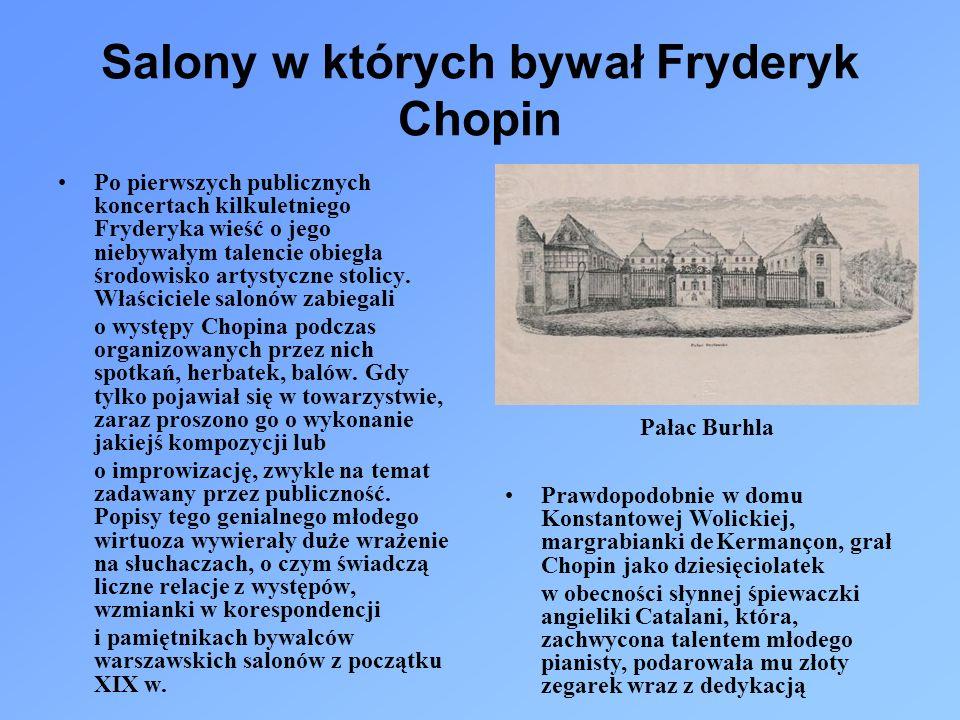 Salony w których bywał Fryderyk Chopin Po pierwszych publicznych koncertach kilkuletniego Fryderyka wieść o jego niebywałym talencie obiegła środowisko artystyczne stolicy.