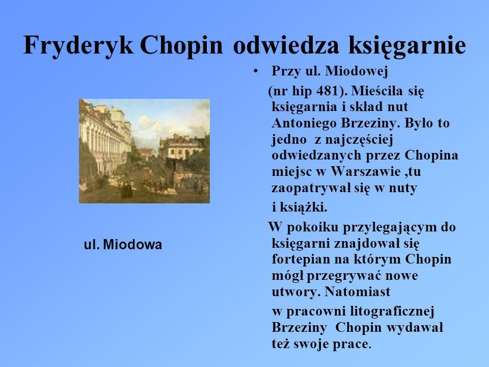 Fryderyk Chopin odwiedza księgarnie Przy ul. Miodowej (nr hip 481). Mieściła się księgarnia i skład nut Antoniego Brzeziny. Było to jedno z najczęście