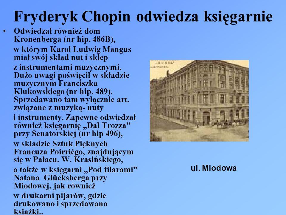 Fryderyk Chopin odwiedza księgarnie Odwiedzał również dom Kronenberga (nr hip. 486B), w którym Karol Ludwig Mangus miał swój skład nut i sklep z instr