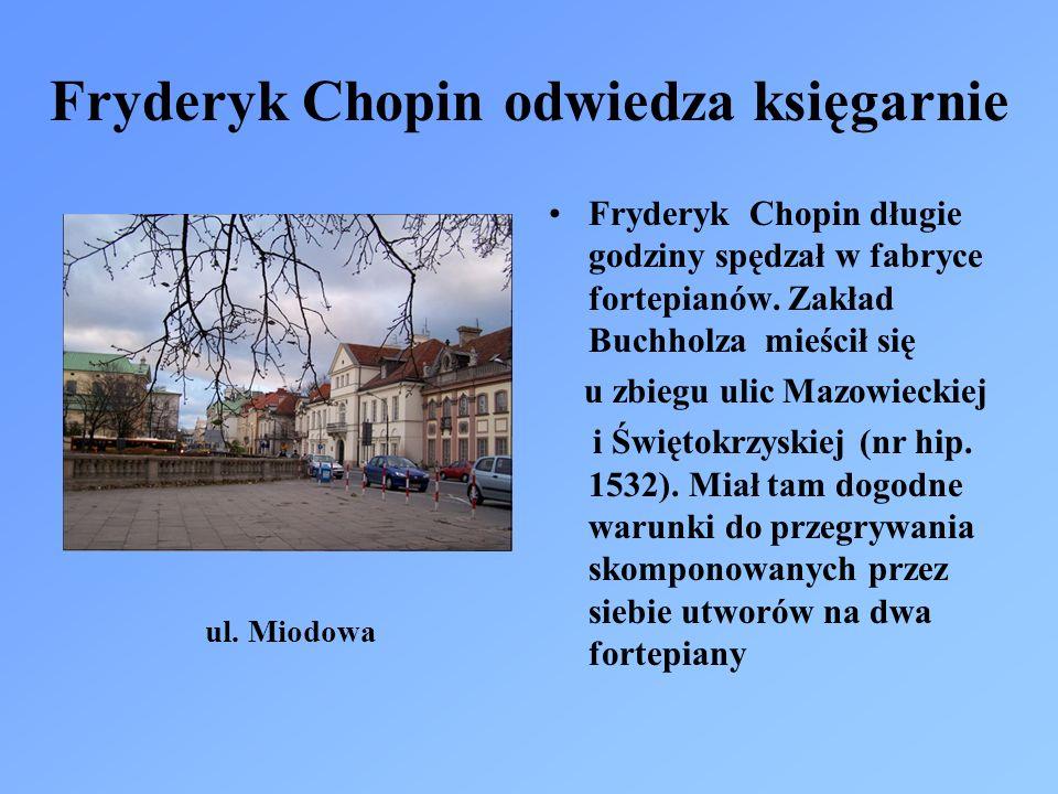 Fryderyk Chopin odwiedza księgarnie Fryderyk Chopin długie godziny spędzał w fabryce fortepianów. Zakład Buchholza mieścił się u zbiegu ulic Mazowieck