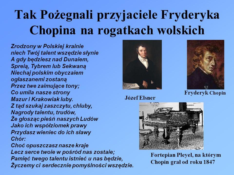 Tak Pożegnali przyjaciele Fryderyka Chopina na rogatkach wolskich Zrodzony w Polskiej krainie niech Twój talent wszędzie słynie A gdy będziesz nad Dunaiem, Spreią, Tybrem lub Sekwaną Niechaj polskim obyczaiem ogłaszanemi zostaną Przez twe zaimujące tony; Co umila nasze strony Mazur i Krakowiak luby.